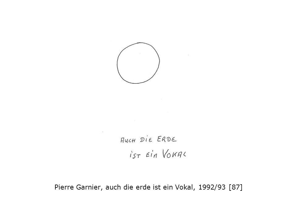 Pierre Garnier, auch die erde ist ein Vokal, 1992/93 [87]